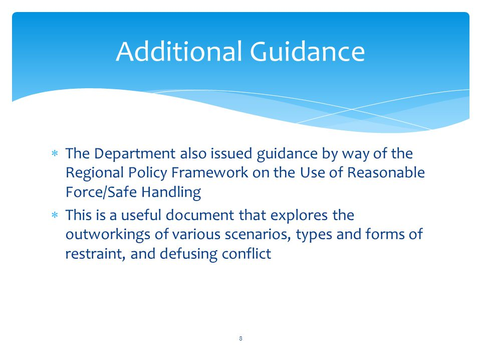  The Department also issued guidance by way of the Regional Policy Framework on the Use of Reasonable Force/Safe Handling  This is a useful document that explores the outworkings of various scenarios, types and forms of restraint, and defusing conflict Additional Guidance 8