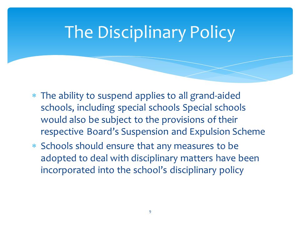  The ability to suspend applies to all grand-aided schools, including special schools Special schools would also be subject to the provisions of their respective Board's Suspension and Expulsion Scheme  Schools should ensure that any measures to be adopted to deal with disciplinary matters have been incorporated into the school's disciplinary policy The Disciplinary Policy 9