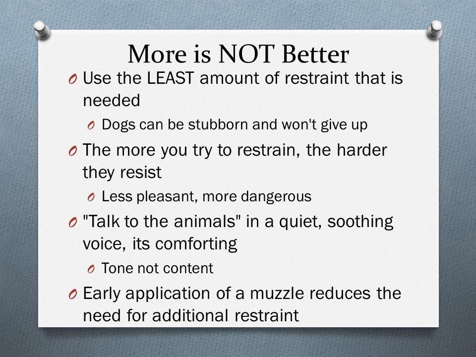 More is NOT Better O Use the LEAST amount of restraint that is needed O Dogs can be stubborn and won t give up O The more you try to restrain, the harder they resist O Less pleasant, more dangerous O Talk to the animals in a quiet, soothing voice, its comforting O Tone not content O Early application of a muzzle reduces the need for additional restraint