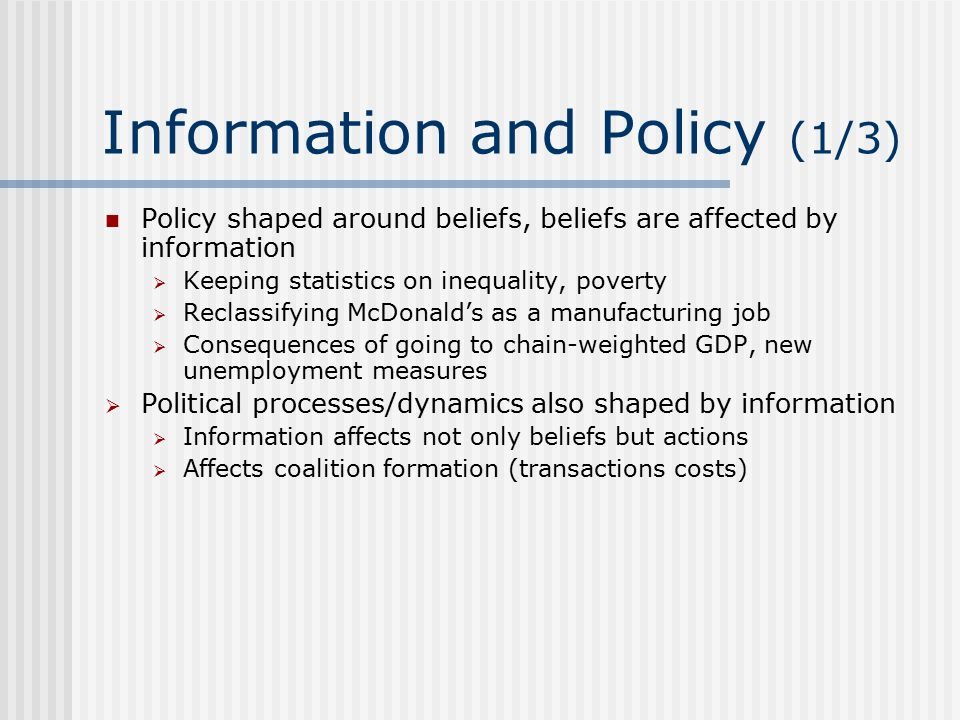 Information and Policy (1/3) Policy shaped around beliefs, beliefs are affected by information  Keeping statistics on inequality, poverty  Reclassifying McDonald's as a manufacturing job  Consequences of going to chain-weighted GDP, new unemployment measures  Political processes/dynamics also shaped by information  Information affects not only beliefs but actions  Affects coalition formation (transactions costs)