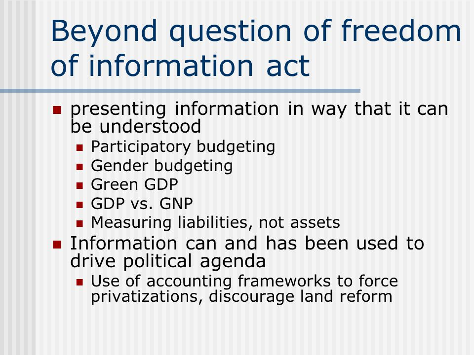 Beyond question of freedom of information act presenting information in way that it can be understood Participatory budgeting Gender budgeting Green GDP GDP vs.