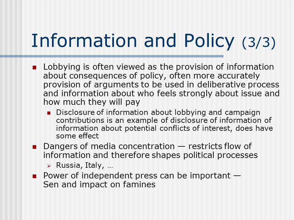 Information and Policy (3/3) Lobbying is often viewed as the provision of information about consequences of policy, often more accurately provision of arguments to be used in deliberative process and information about who feels strongly about issue and how much they will pay Disclosure of information about lobbying and campaign contributions is an example of disclosure of information of information about potential conflicts of interest, does have some effect Dangers of media concentration — restricts flow of information and therefore shapes political processes  Russia, Italy, … Power of independent press can be important — Sen and impact on famines