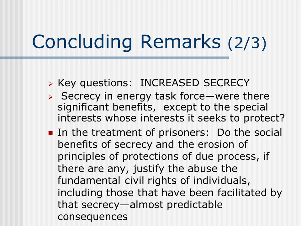 Concluding Remarks (2/3)  Key questions: INCREASED SECRECY  Secrecy in energy task force—were there significant benefits, except to the special interests whose interests it seeks to protect.