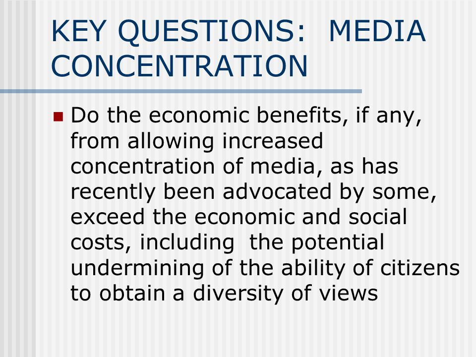 KEY QUESTIONS: MEDIA CONCENTRATION Do the economic benefits, if any, from allowing increased concentration of media, as has recently been advocated by some, exceed the economic and social costs, including the potential undermining of the ability of citizens to obtain a diversity of views