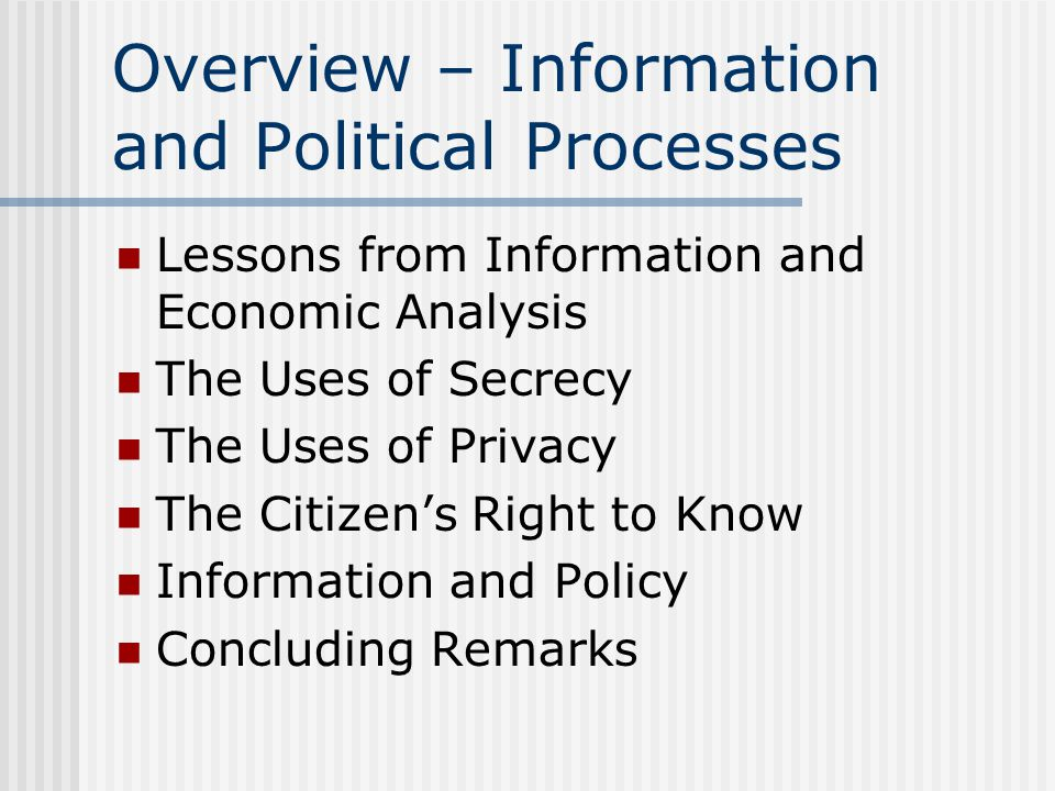 Overview – Information and Political Processes Lessons from Information and Economic Analysis The Uses of Secrecy The Uses of Privacy The Citizen's Right to Know Information and Policy Concluding Remarks