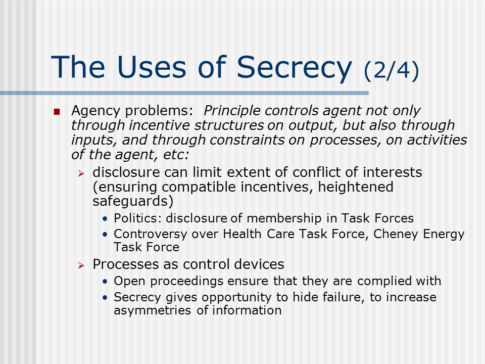 The Uses of Secrecy (3/4) Agency problems (ctd.):  Need to go beyond disclosure: to restrict potential and actual conflicts of interest Accounting Politics: revolving doors Controversy over IMF revolving doors Not without cost:  Some may not take up a job because it raises costs of government service  Some may not take up a job because it reduces benefits of government service  Tightening, then loosening standards worst of both worlds: ex ante discouraging some to join, then ex post, giving them freedom