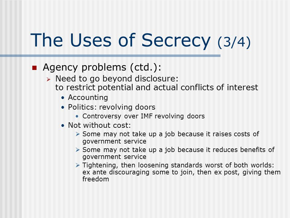 The Uses of Secrecy (4/4) Rent-seeking: artificially created secrecy, like any other artificially created scarcity, gives rise to rents  Information has value  In some societies, information is directly sold  In America, it is exchanged  In media: leak in exchange for good coverage Consequence may even be worse  Distorted information  Cover-up  Distorted policy decisions Nash equilibrium — hard for media to resist
