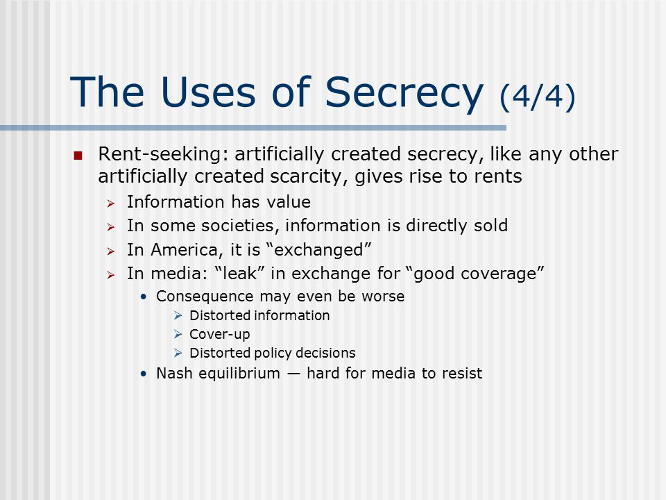 The Uses of Secrecy (4/4) Rent-seeking: artificially created secrecy, like any other artificially created scarcity, gives rise to rents  Information has value  In some societies, information is directly sold  In America, it is exchanged  In media: leak in exchange for good coverage Consequence may even be worse  Distorted information  Cover-up  Distorted policy decisions Nash equilibrium — hard for media to resist