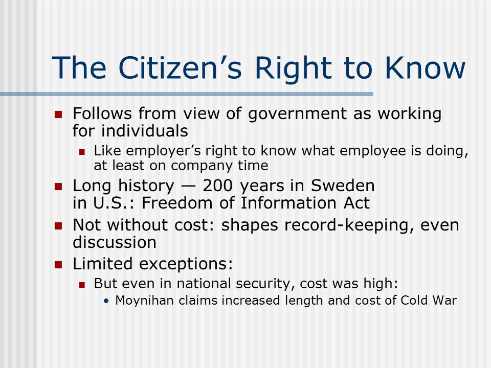 The Citizen's Right to Know Follows from view of government as working for individuals Like employer's right to know what employee is doing, at least on company time Long history — 200 years in Sweden in U.S.: Freedom of Information Act Not without cost: shapes record-keeping, even discussion Limited exceptions: But even in national security, cost was high: Moynihan claims increased length and cost of Cold War