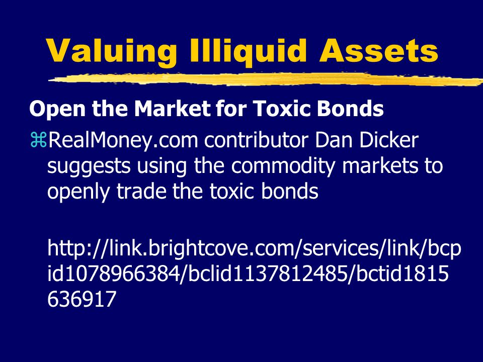 Valuing Illiquid Assets Open the Market for Toxic Bonds zRealMoney.com contributor Dan Dicker suggests using the commodity markets to openly trade the toxic bonds http://link.brightcove.com/services/link/bcp id1078966384/bclid1137812485/bctid1815 636917