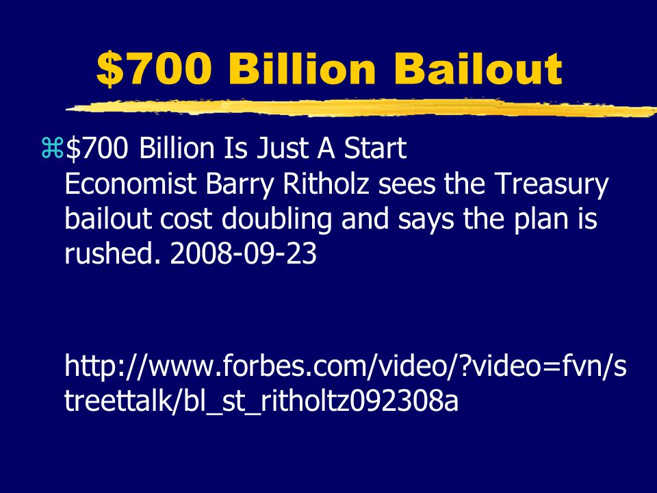 $700 Billion Bailout z$700 Billion Is Just A Start Economist Barry Ritholz sees the Treasury bailout cost doubling and says the plan is rushed. 2008-0