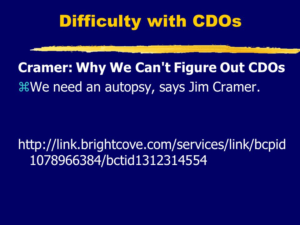 Difficulty with CDOs Cramer: Why We Can t Figure Out CDOs zWe need an autopsy, says Jim Cramer.