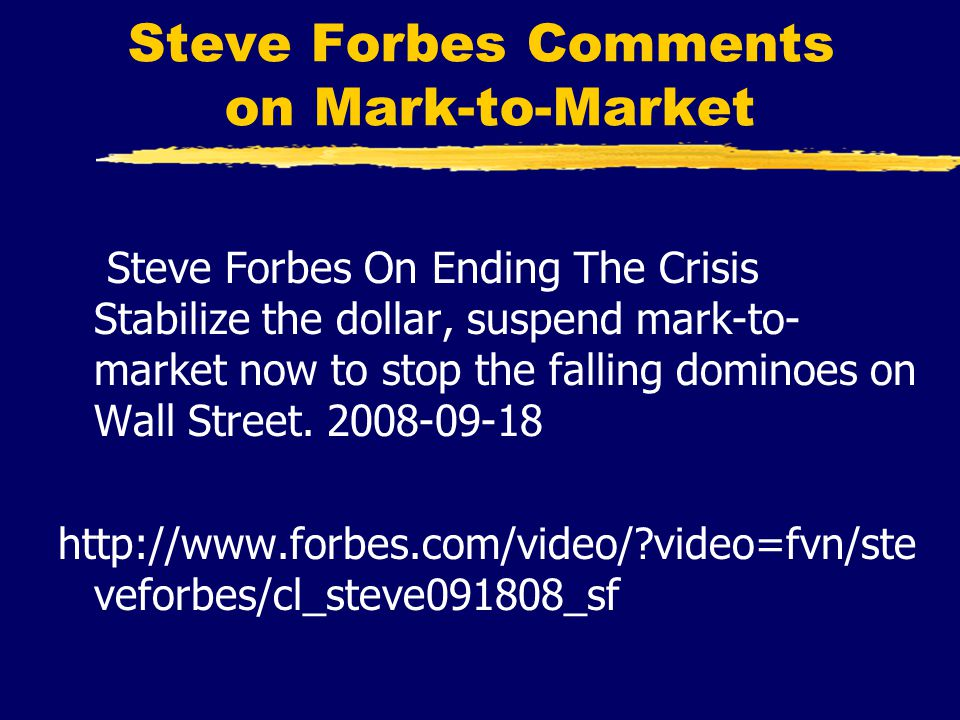 Steve Forbes Comments on Mark-to-Market Steve Forbes On Ending The Crisis Stabilize the dollar, suspend mark-to- market now to stop the falling dominoes on Wall Street.