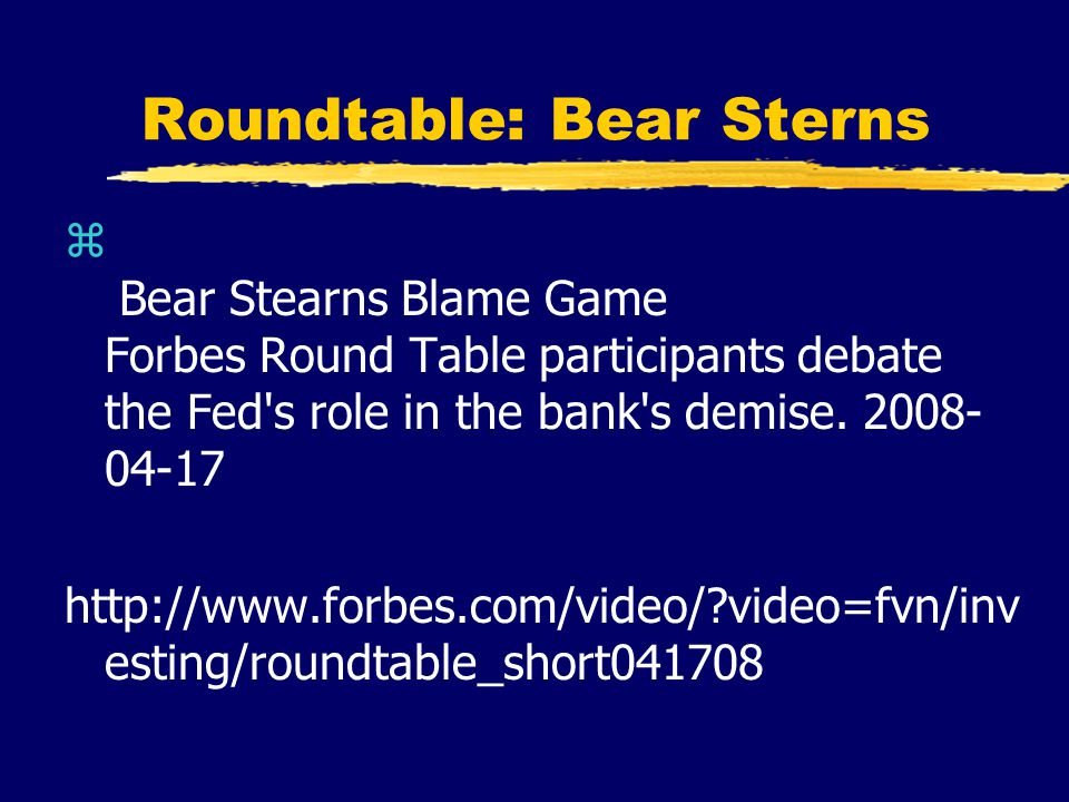 Roundtable: Bear Sterns z Bear Stearns Blame Game Forbes Round Table participants debate the Fed s role in the bank s demise.
