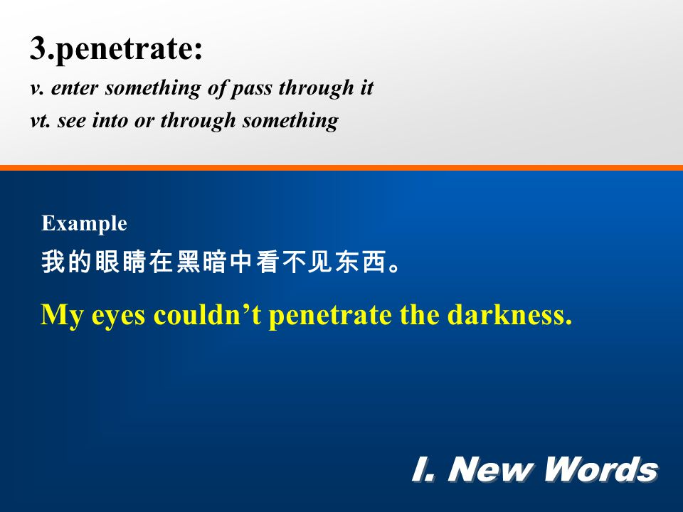3.penetrate: v. enter something of pass through it vt. see into or through something I. New Words Example 我的眼睛在黑暗中看不见东西。 My eyes couldn't penetrate th