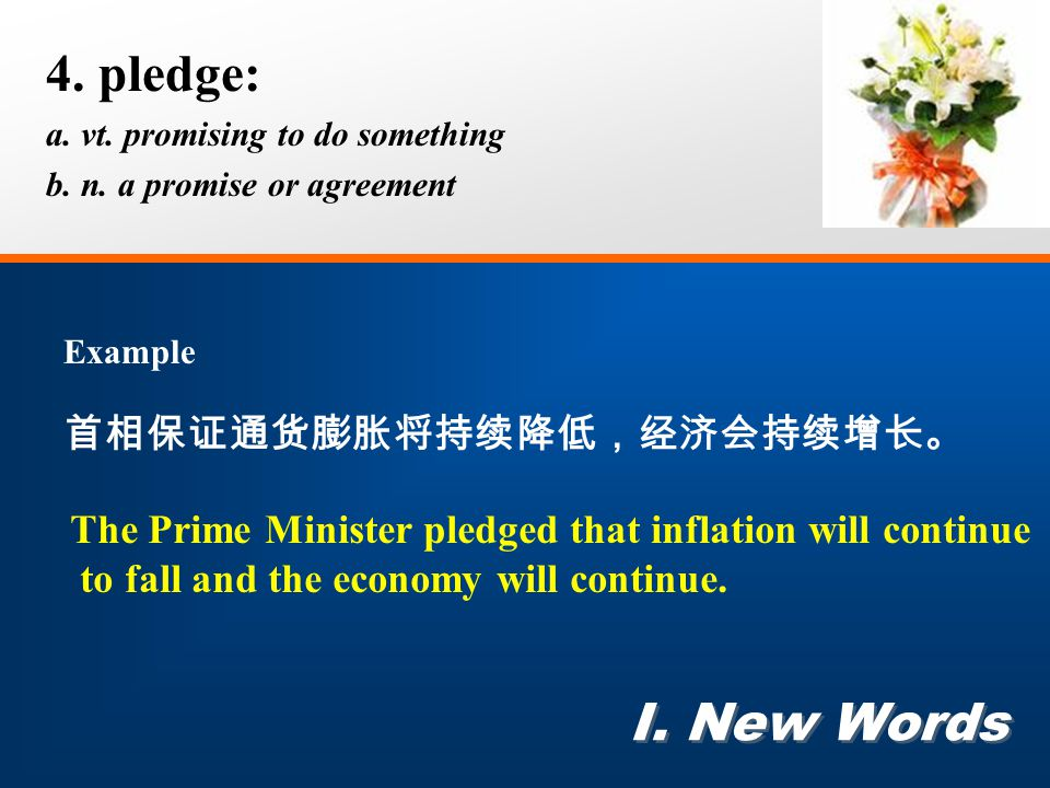 4. pledge: a. vt. promising to do something b. n. a promise or agreement I. New Words Example 首相保证通货膨胀将持续降低,经济会持续增长。 The Prime Minister pledged that i