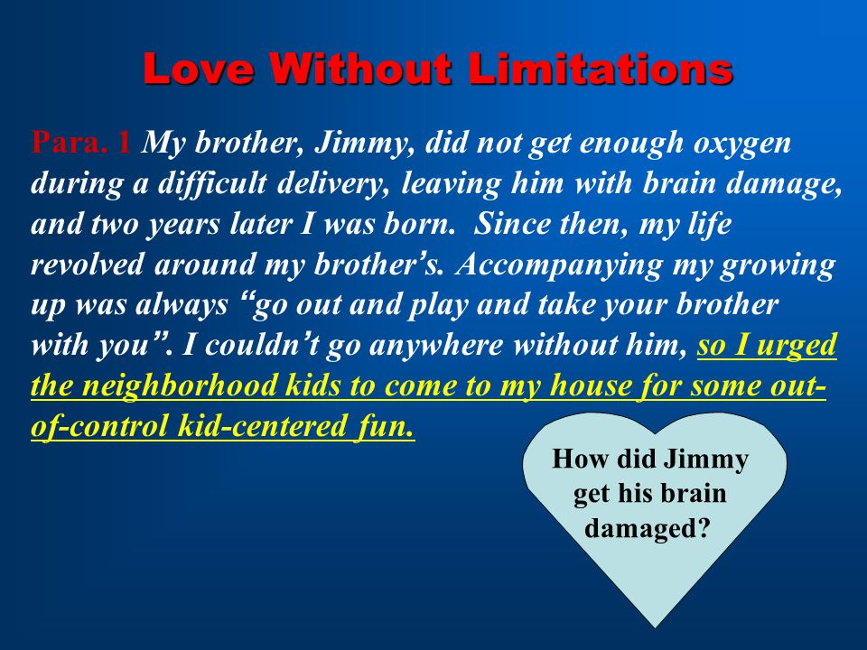 Love Without Limitations Para. 1 My brother, Jimmy, did not get enough oxygen during a difficult delivery, leaving him with brain damage, and two year