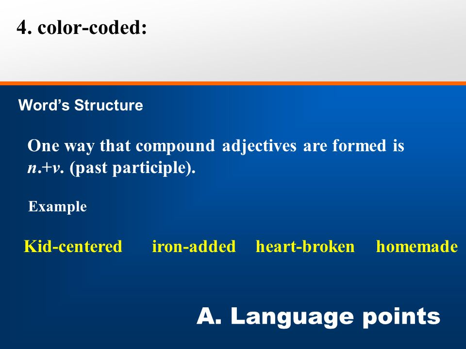 4. color-coded: Word's Structure A. Language points One way that compound adjectives are formed is n.+v. (past participle). Example Kid-centered iron-