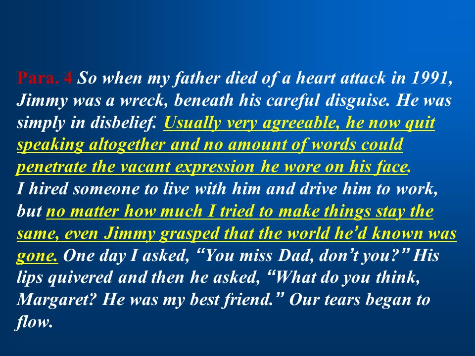 Para. 4 So when my father died of a heart attack in 1991, Jimmy was a wreck, beneath his careful disguise. He was simply in disbelief. Usually very ag
