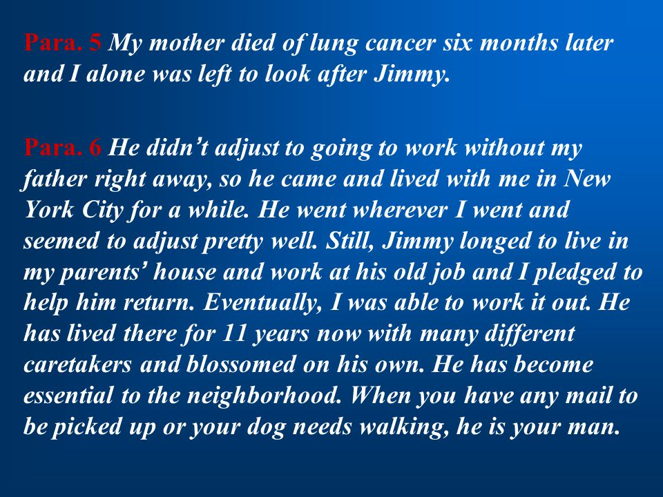 Para. 5 My mother died of lung cancer six months later and I alone was left to look after Jimmy. Para. 6 He didn ' t adjust to going to work without m