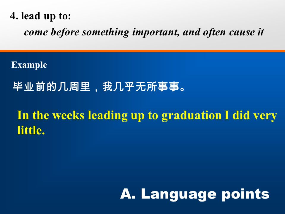 毕业前的几周里,我几乎无所事事。 4. lead up to: come before something important, and often cause it Example A. Language points In the weeks leading up to graduation I