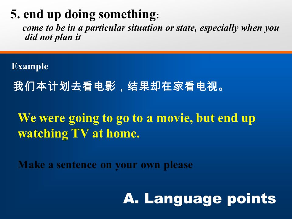 我们本计划去看电影,结果却在家看电视。 5. end up doing something : come to be in a particular situation or state, especially when you did not plan it Example A. Language