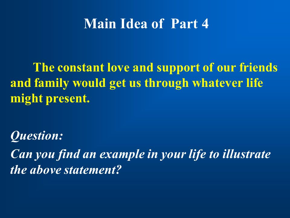 Main Idea of Part 4 The constant love and support of our friends and family would get us through whatever life might present. Question: Can you find a
