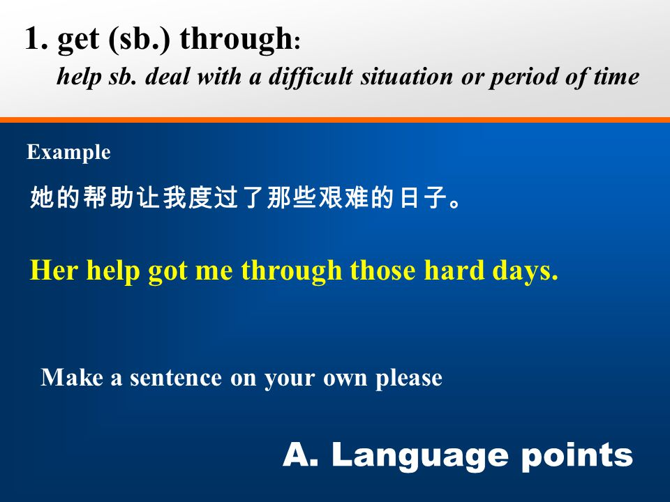 她的帮助让我度过了那些艰难的日子。 1. get (sb.) through : help sb. deal with a difficult situation or period of time Example A. Language points Her help got me through