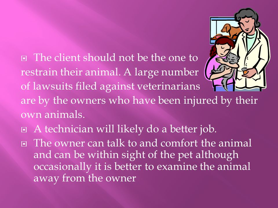  The client should not be the one to restrain their animal. A large number of lawsuits filed against veterinarians are by the owners who have been in
