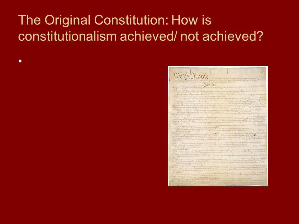 The Original Constitution: How is constitutionalism achieved/ not achieved?