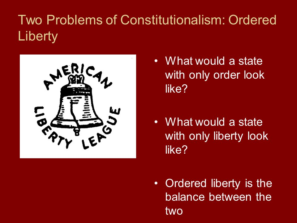 Two Problems of Constitutionalism: Ordered Liberty What would a state with only order look like.
