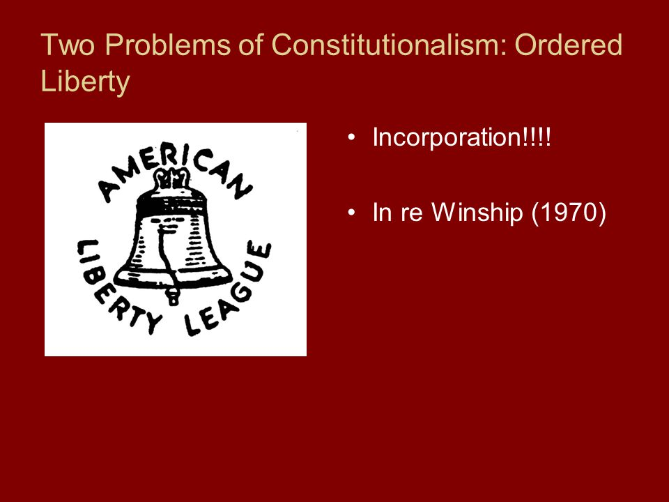 Two Problems of Constitutionalism: Ordered Liberty Incorporation!!!! In re Winship (1970)