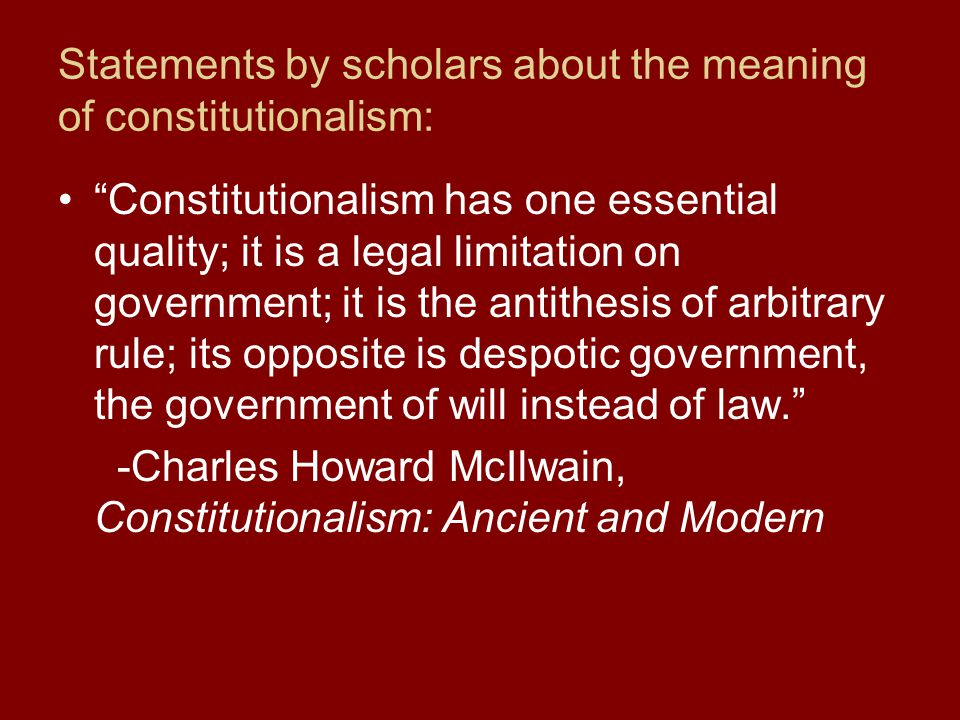 Statements by scholars about the meaning of constitutionalism: Constitutionalism has one essential quality; it is a legal limitation on government; it is the antithesis of arbitrary rule; its opposite is despotic government, the government of will instead of law. -Charles Howard McIlwain, Constitutionalism: Ancient and Modern