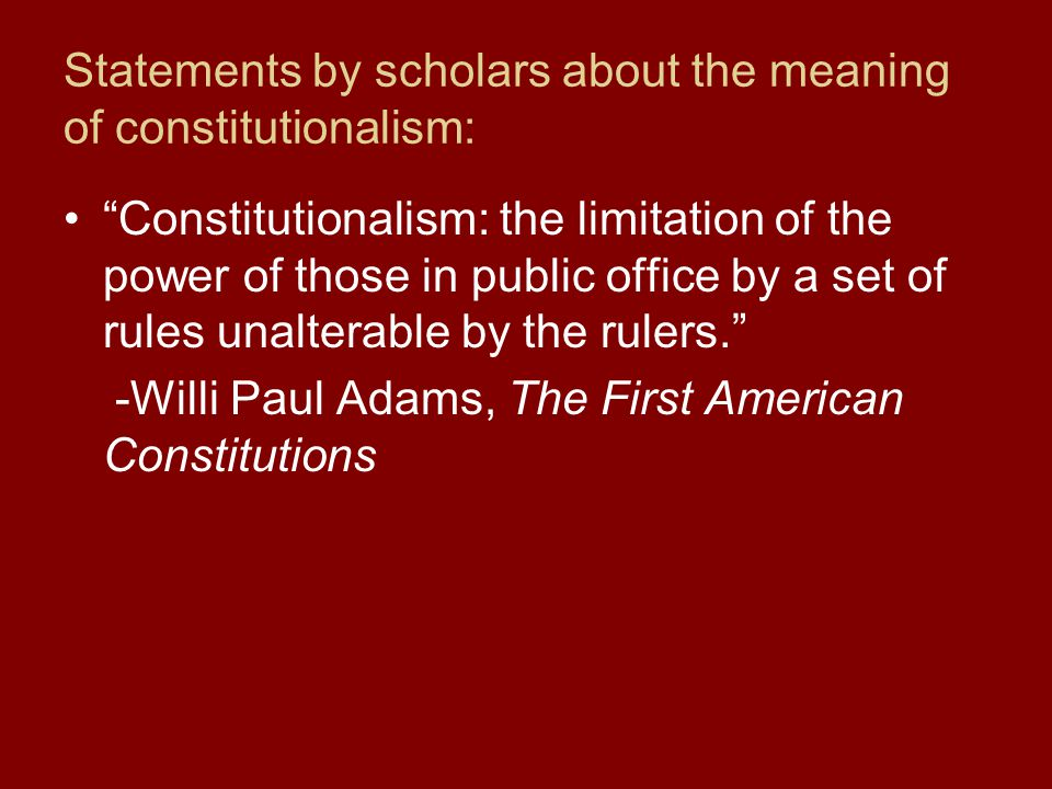 Statements by scholars about the meaning of constitutionalism: Constitutionalism: the limitation of the power of those in public office by a set of rules unalterable by the rulers. -Willi Paul Adams, The First American Constitutions