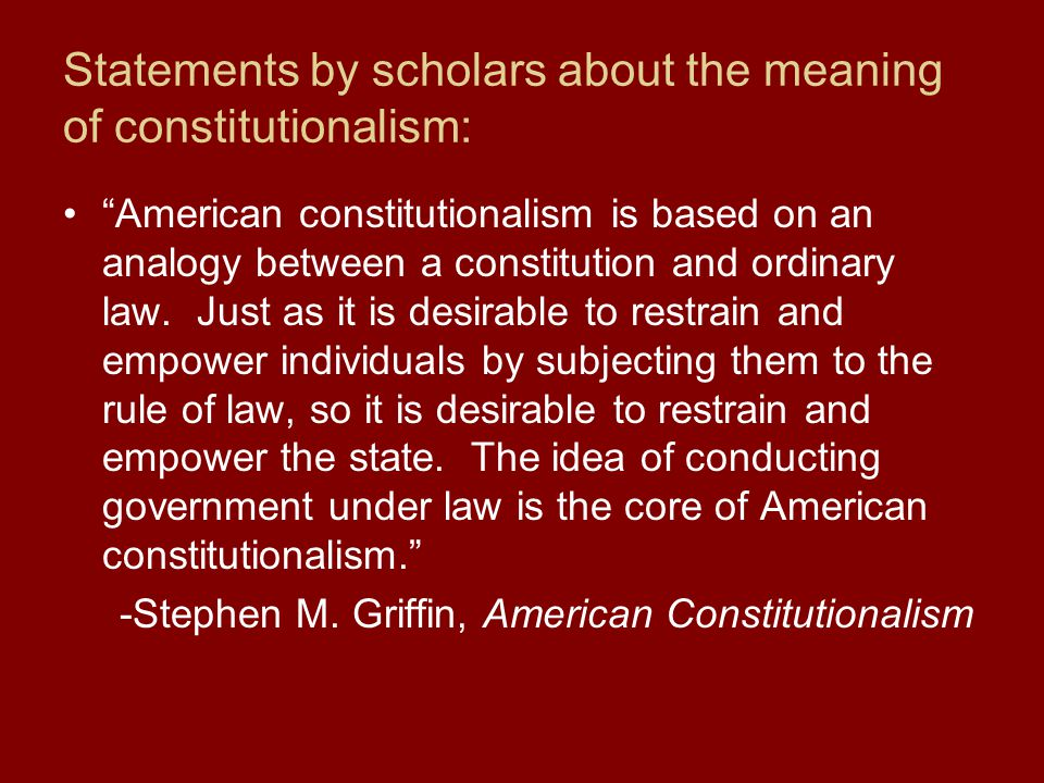 Statements by scholars about the meaning of constitutionalism: American constitutionalism is based on an analogy between a constitution and ordinary law.