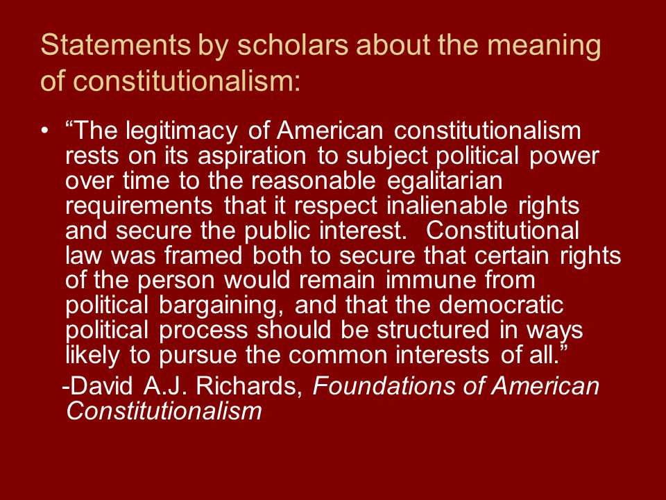Statements by scholars about the meaning of constitutionalism: The legitimacy of American constitutionalism rests on its aspiration to subject political power over time to the reasonable egalitarian requirements that it respect inalienable rights and secure the public interest.