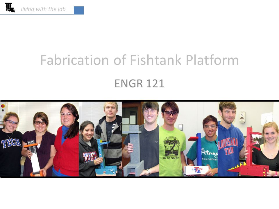 Fabrication of Fishtank Platform ENGR 121 living with the lab