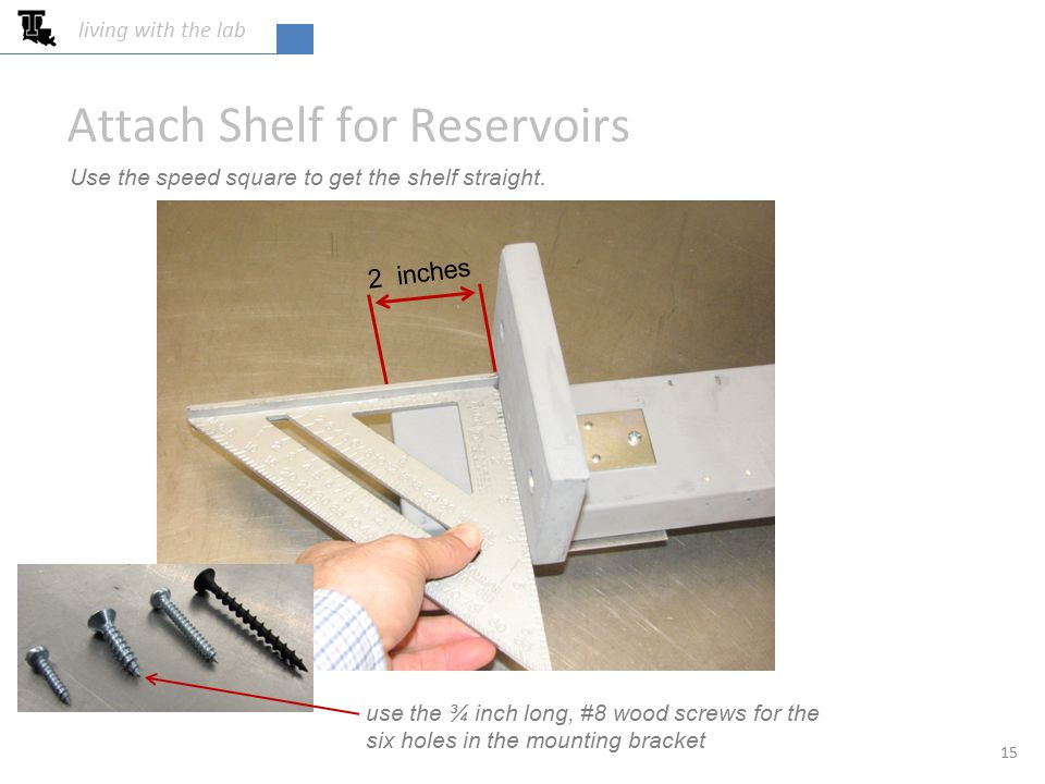 Attach Shelf for Reservoirs 2 inches Use the speed square to get the shelf straight.