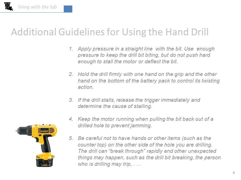 Additional Guidelines for Using the Hand Drill 1.Apply pressure in a straight line with the bit. Use enough pressure to keep the drill bit biting, but