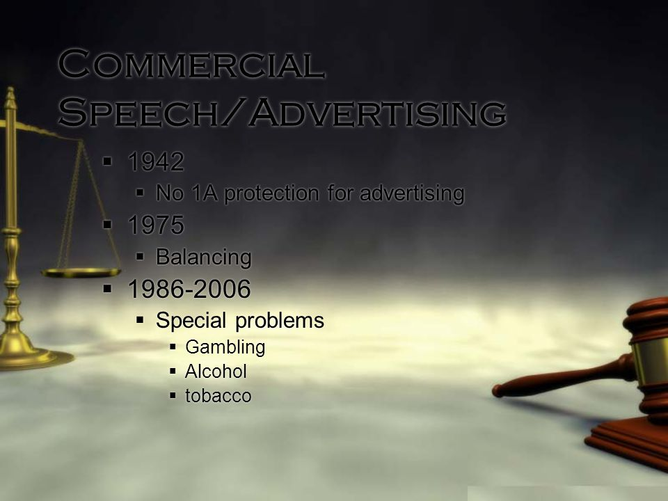 Commercial Speech/Advertising  1942  No 1A protection for advertising  1975  Balancing  1986-2006  Special problems  Gambling  Alcohol  tobacco  1942  No 1A protection for advertising  1975  Balancing  1986-2006  Special problems  Gambling  Alcohol  tobacco