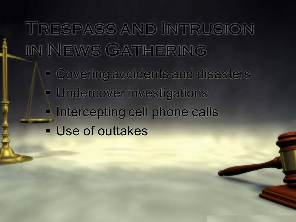 Trespass and Intrusion in News Gathering  Covering accidents and disasters  Undercover investigations  Intercepting cell phone calls  Use of outtakes  Covering accidents and disasters  Undercover investigations  Intercepting cell phone calls  Use of outtakes