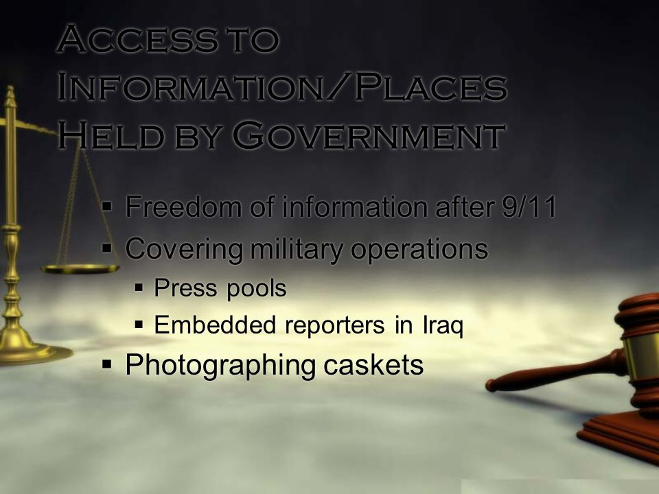 Access to Information/Places Held by Government  Freedom of information after 9/11  Covering military operations  Press pools  Embedded reporters in Iraq  Photographing caskets  Freedom of information after 9/11  Covering military operations  Press pools  Embedded reporters in Iraq  Photographing caskets