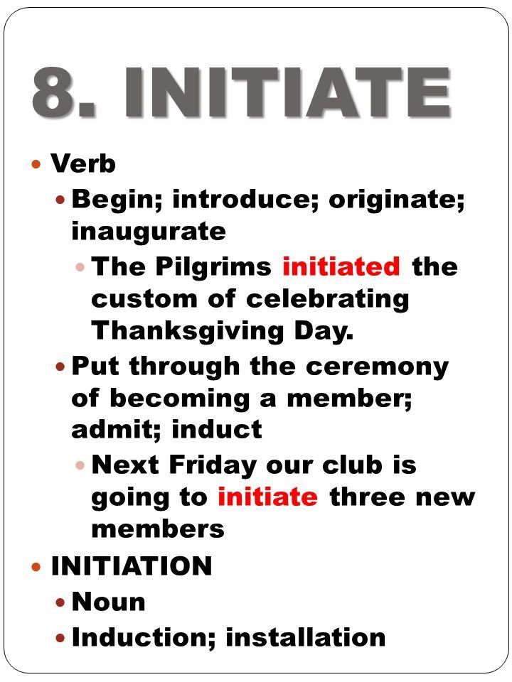 8. INITIATE Verb Begin; introduce; originate; inaugurate The Pilgrims initiated the custom of celebrating Thanksgiving Day. Put through the ceremony o