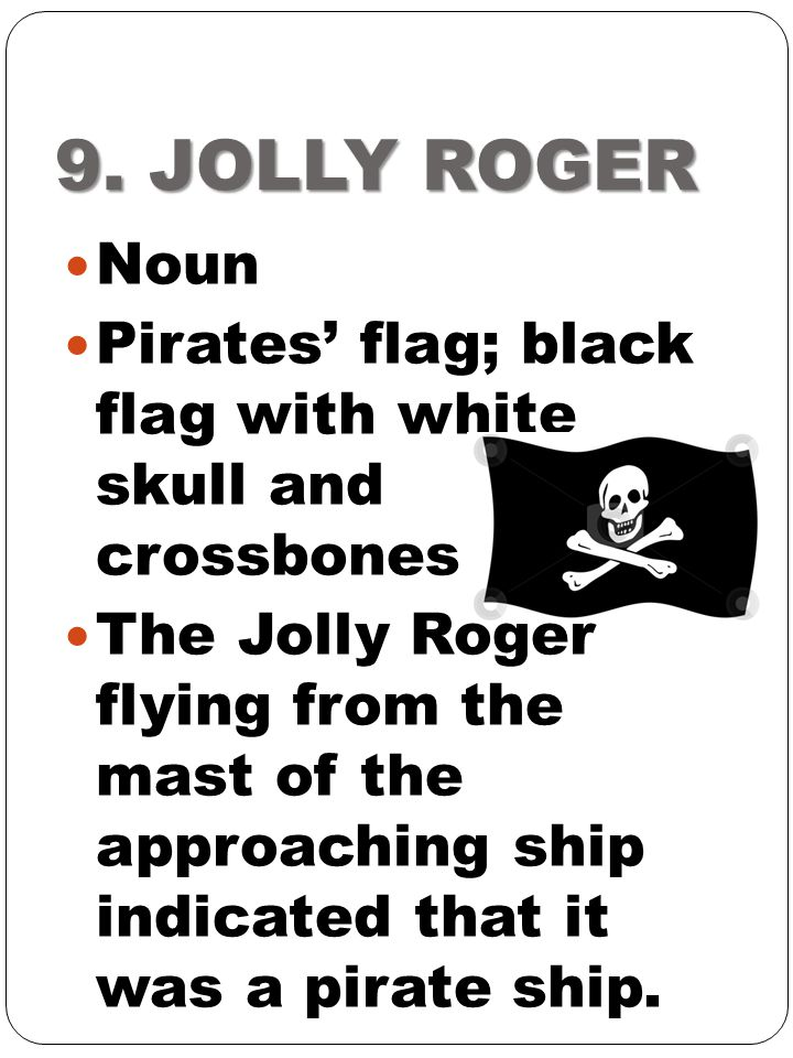 9. JOLLY ROGER Noun Pirates' flag; black flag with white skull and crossbones The Jolly Roger flying from the mast of the approaching ship indicated t