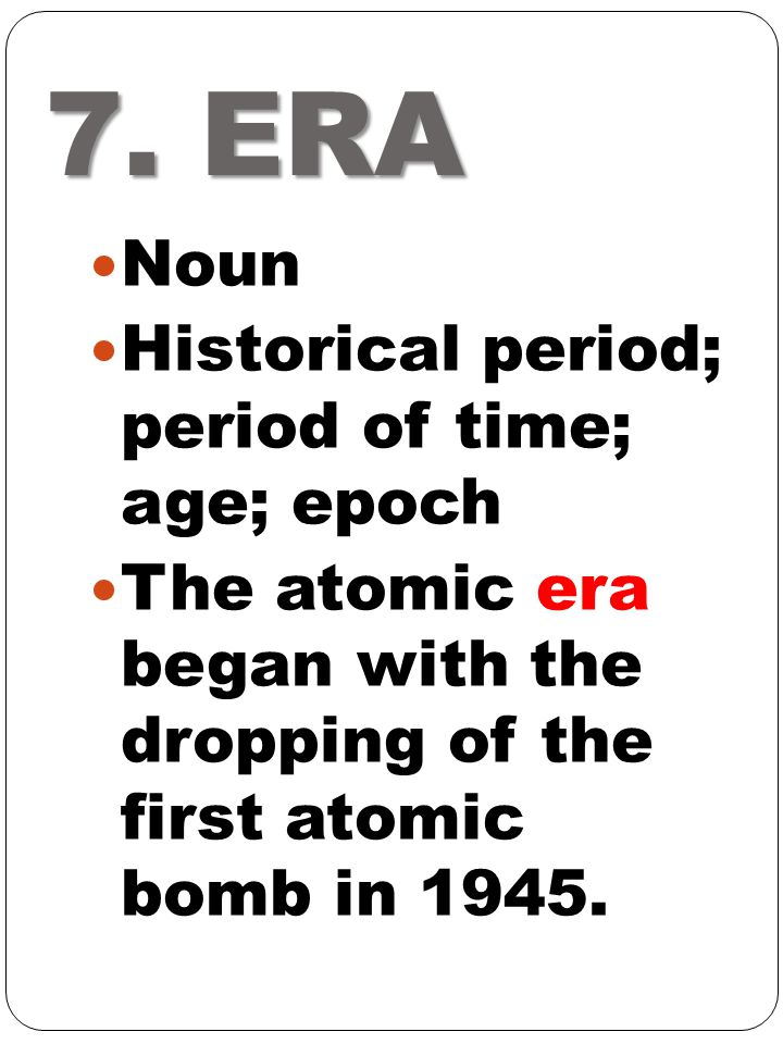 7. ERA Noun Historical period; period of time; age; epoch The atomic era began with the dropping of the first atomic bomb in 1945.