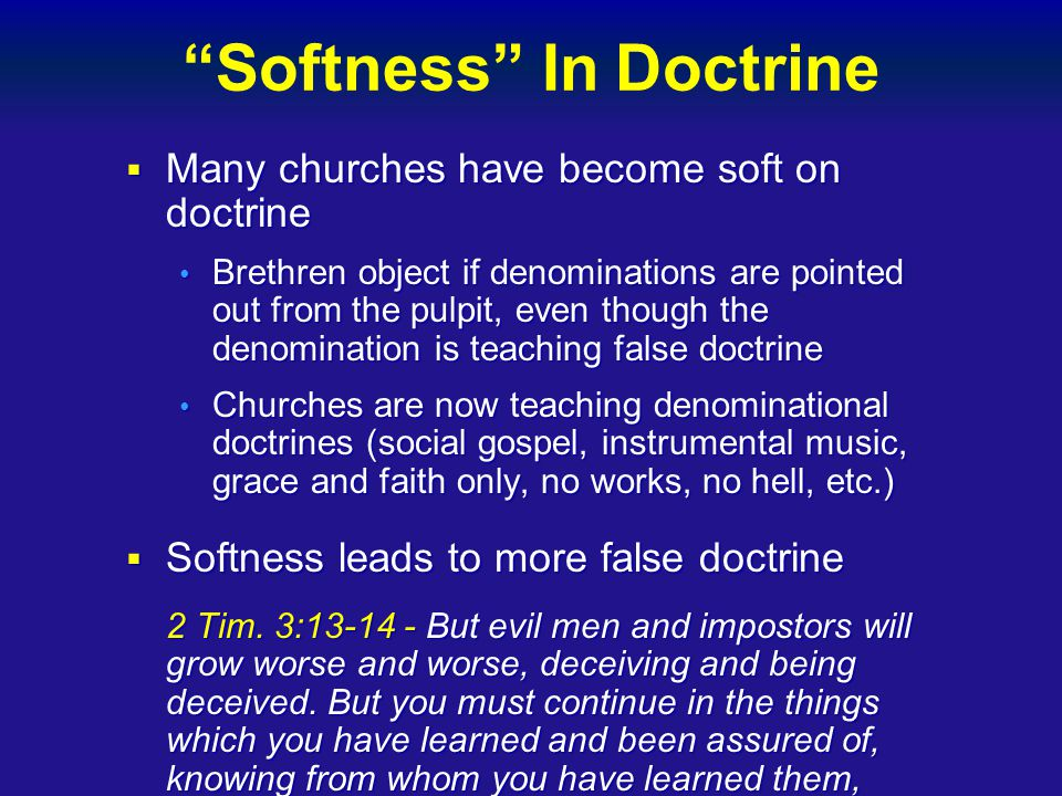 Softness In Doctrine  Many churches have become soft on doctrine Brethren object if denominations are pointed out from the pulpit, even though the denomination is teaching false doctrine Brethren object if denominations are pointed out from the pulpit, even though the denomination is teaching false doctrine Churches are now teaching denominational doctrines (social gospel, instrumental music, grace and faith only, no works, no hell, etc.) Churches are now teaching denominational doctrines (social gospel, instrumental music, grace and faith only, no works, no hell, etc.)  Softness leads to more false doctrine 2 Tim.