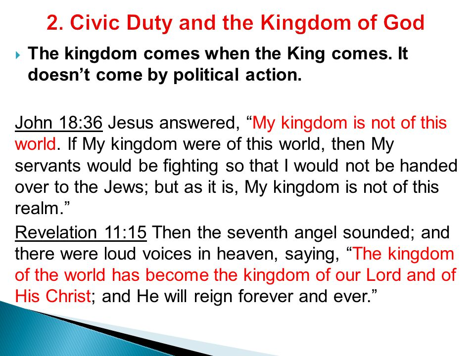  The kingdom comes when the King comes. It doesn't come by political action.
