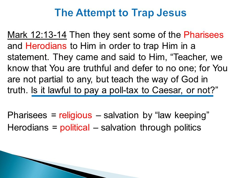 Mark 12:13-14 Then they sent some of the Pharisees and Herodians to Him in order to trap Him in a statement.