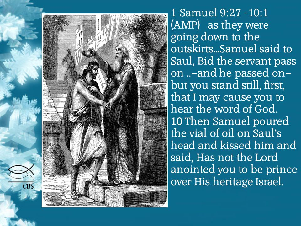 1 Samuel 9:27 -10:1 (AMP) as they were going down to the outskirts…Samuel said to Saul, Bid the servant pass on..—and he passed on— but you stand stil