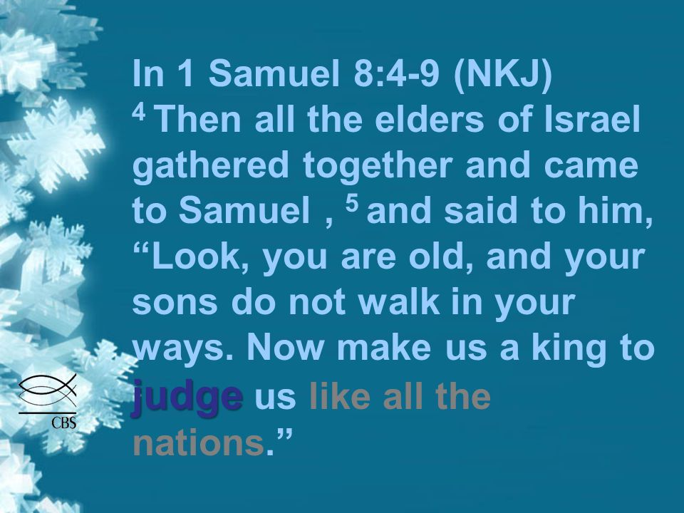 """judge In 1 Samuel 8:4-9 (NKJ) 4 Then all the elders of Israel gathered together and came to Samuel, 5 and said to him, """"Look, you are old, and your so"""